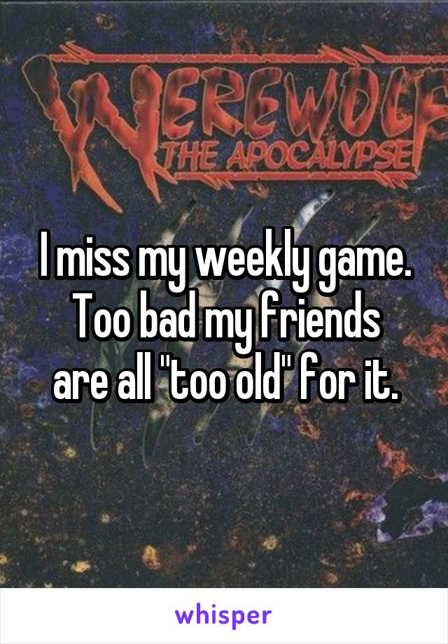 "I miss my weekly game. Too bad my friends are all ""too old"" for it."
