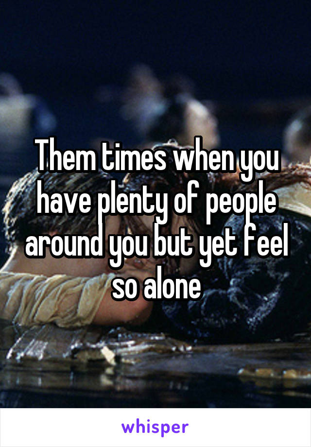 Them times when you have plenty of people around you but yet feel so alone