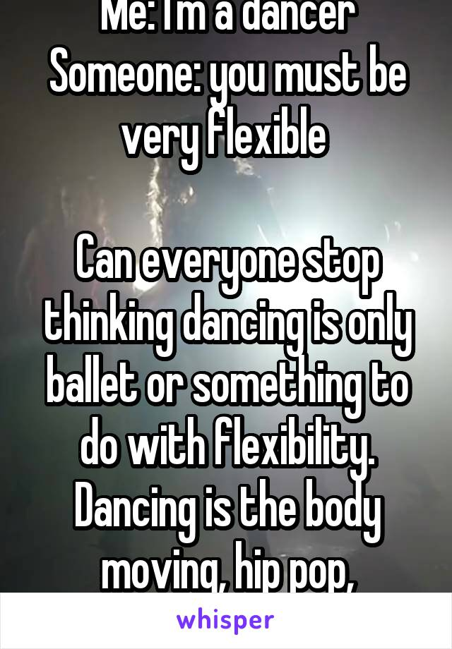 Me: I'm a dancer Someone: you must be very flexible   Can everyone stop thinking dancing is only ballet or something to do with flexibility. Dancing is the body moving, hip pop, b-boying, salsa, etc.