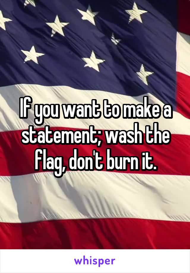 If you want to make a statement; wash the flag, don't burn it.