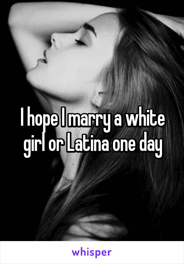 I hope I marry a white girl or Latina one day