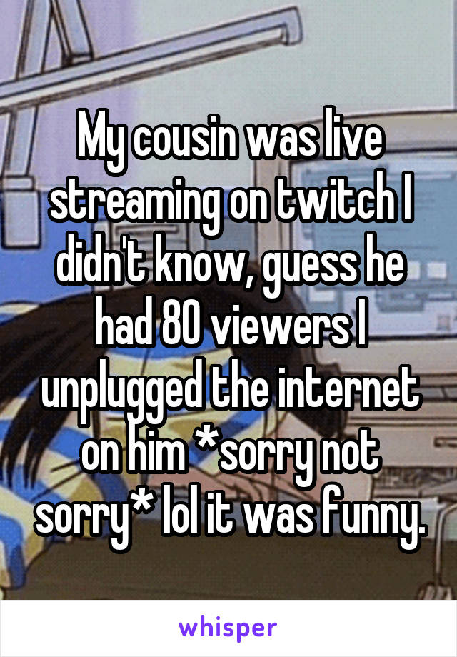 My cousin was live streaming on twitch I didn't know, guess he had 80 viewers I unplugged the internet on him *sorry not sorry* lol it was funny.