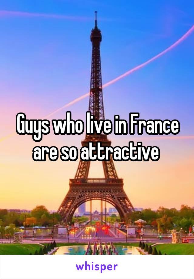 Guys who live in France are so attractive