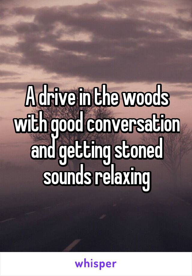 A drive in the woods with good conversation and getting stoned sounds relaxing