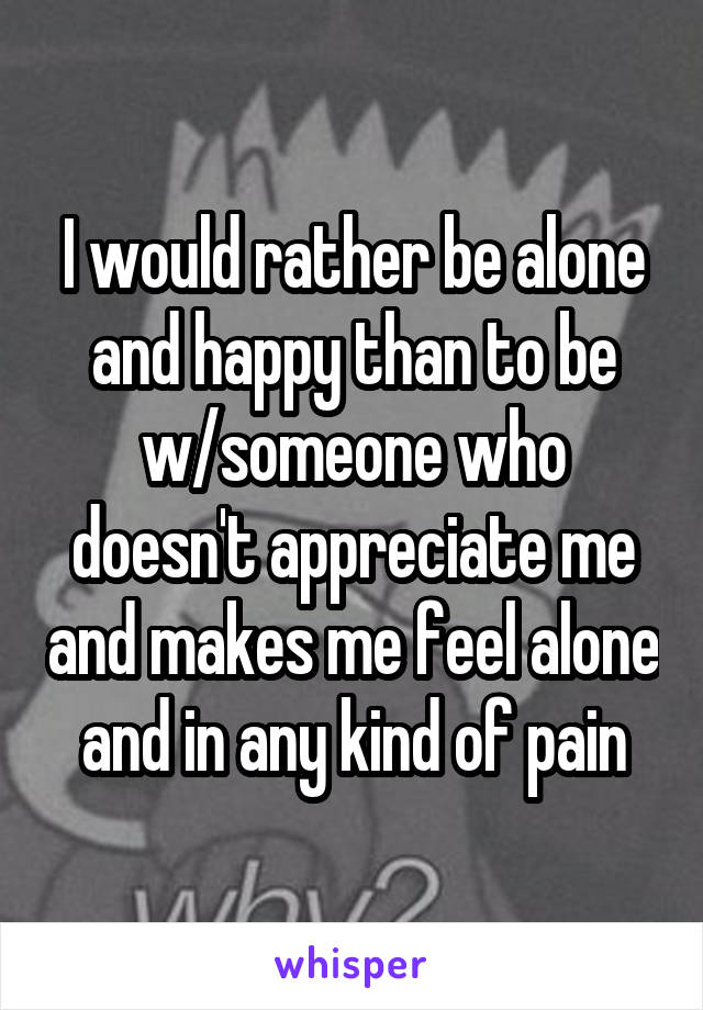 I would rather be alone and happy than to be w/someone who doesn't appreciate me and makes me feel alone and in any kind of pain