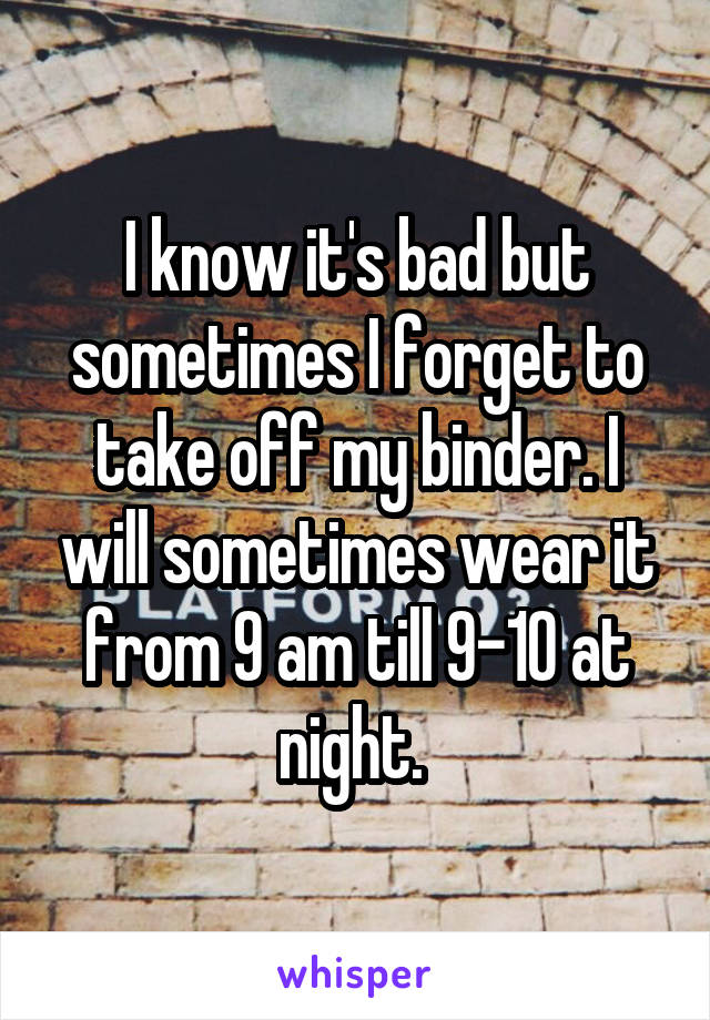 I know it's bad but sometimes I forget to take off my binder. I will sometimes wear it from 9 am till 9-10 at night.