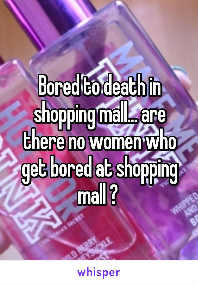 Bored to death in shopping mall... are there no women who get bored at shopping mall ?