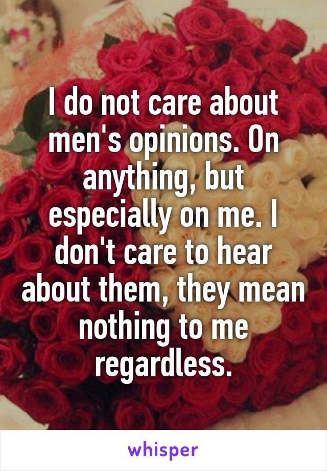 I do not care about men's opinions. On anything, but especially on me. I don't care to hear about them, they mean nothing to me regardless.