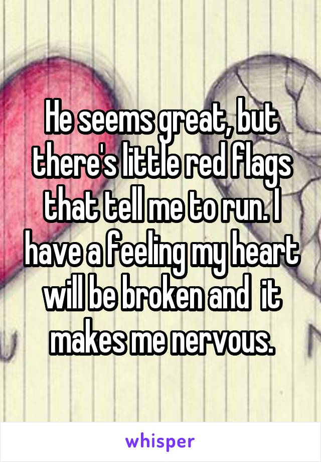 He seems great, but there's little red flags that tell me to run. I have a feeling my heart will be broken and  it makes me nervous.