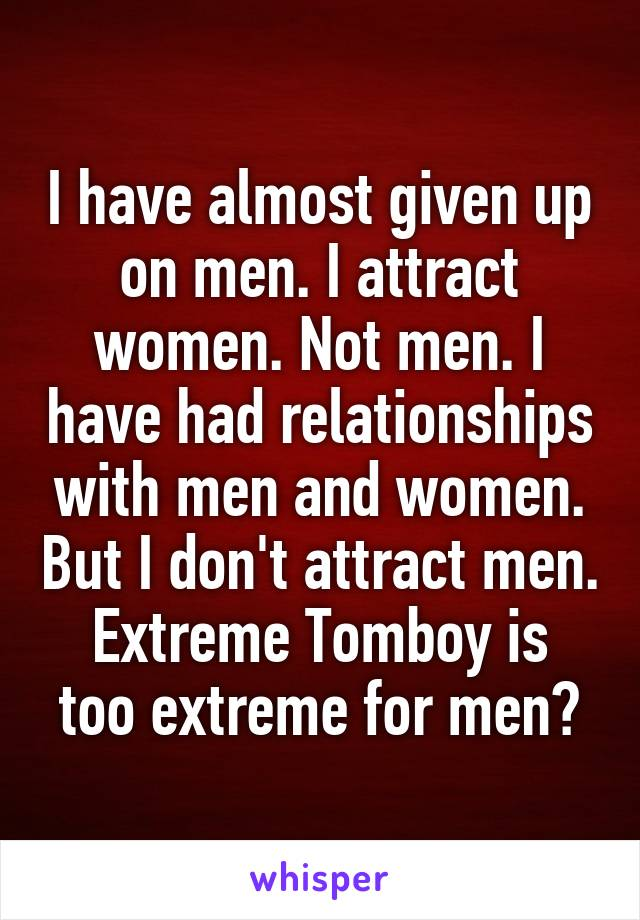 I have almost given up on men. I attract women. Not men. I have had relationships with men and women. But I don't attract men. Extreme Tomboy is too extreme for men?