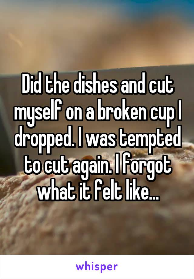 Did the dishes and cut myself on a broken cup I dropped. I was tempted to cut again. I forgot what it felt like...