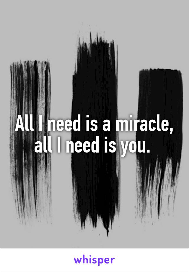 All I need is a miracle, all I need is you.
