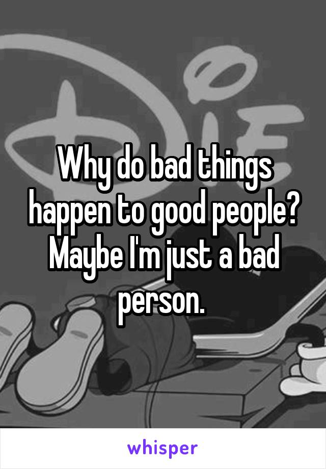 Why do bad things happen to good people? Maybe I'm just a bad person.