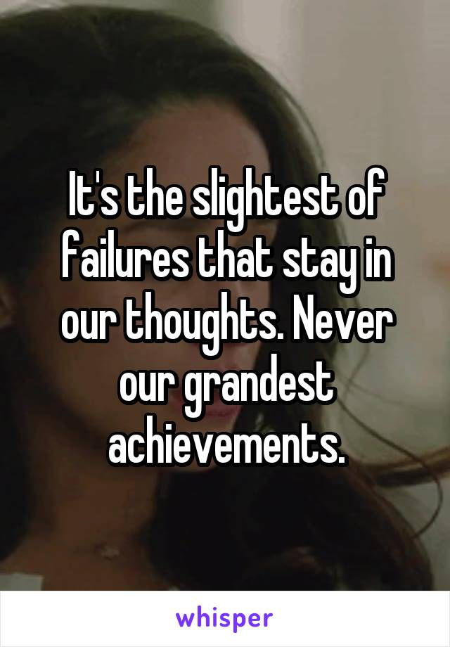 It's the slightest of failures that stay in our thoughts. Never our grandest achievements.