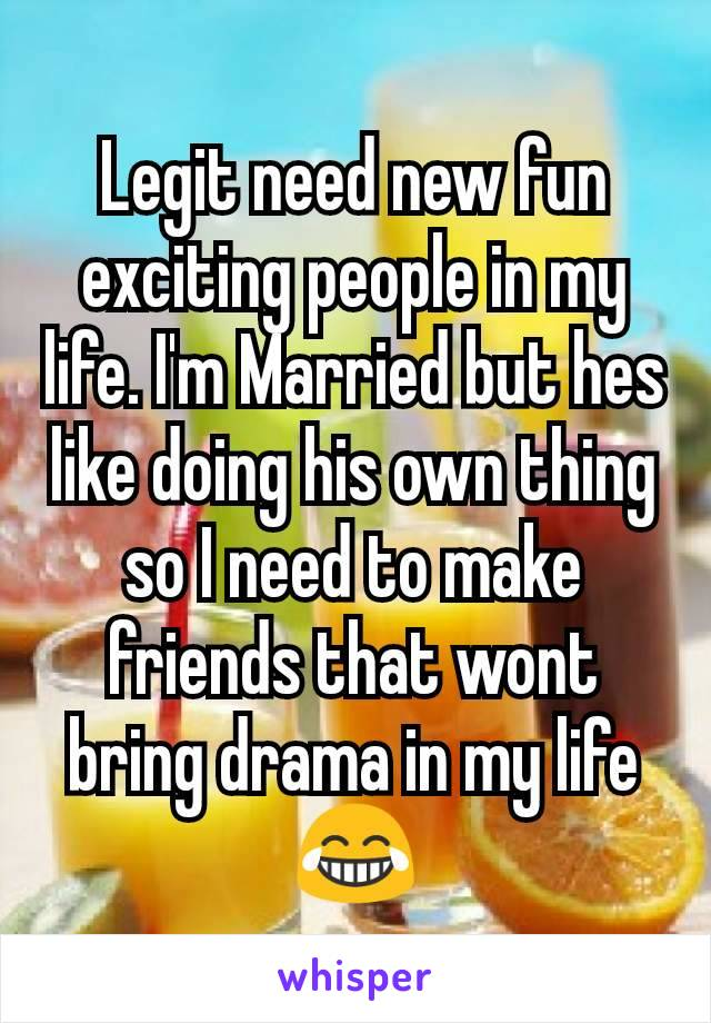 Legit need new fun exciting people in my life. I'm Married but hes like doing his own thing so I need to make friends that wont bring drama in my life 😂