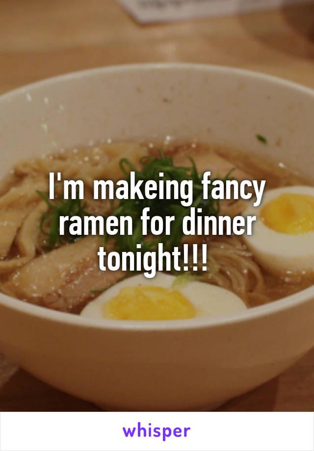I'm makeing fancy ramen for dinner tonight!!!