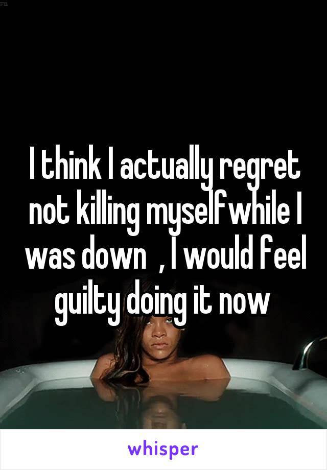 I think I actually regret not killing myselfwhile I was down  , I would feel guilty doing it now