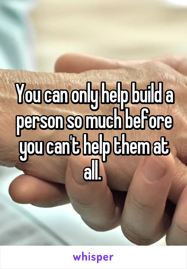 You can only help build a person so much before you can't help them at all.