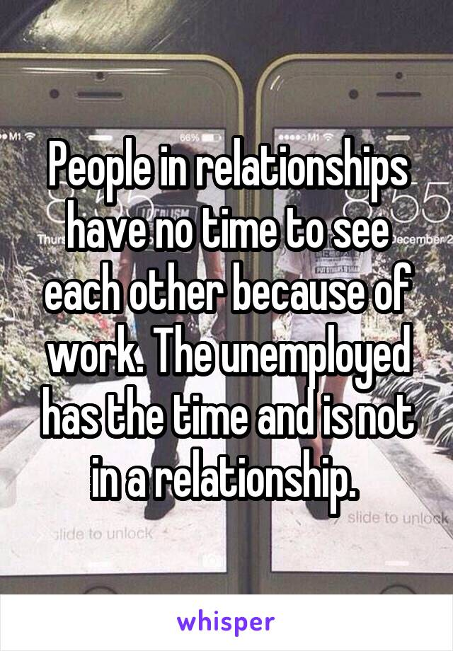 People in relationships have no time to see each other because of work. The unemployed has the time and is not in a relationship.