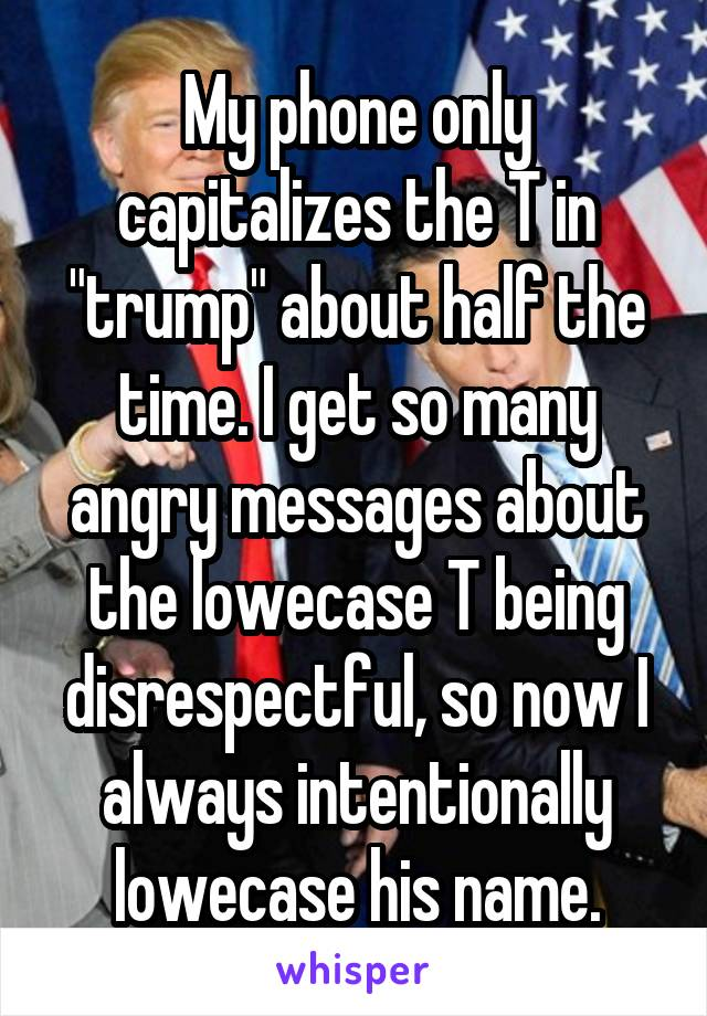 """My phone only capitalizes the T in """"trump"""" about half the time. I get so many angry messages about the lowecase T being disrespectful, so now I always intentionally lowecase his name."""