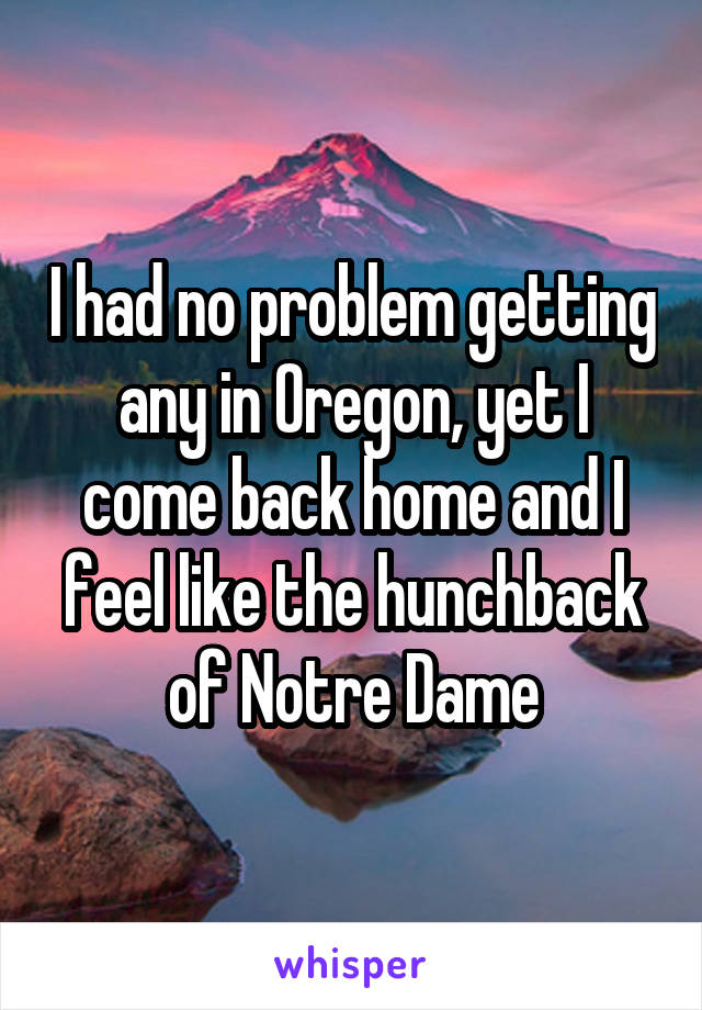 I had no problem getting any in Oregon, yet I come back home and I feel like the hunchback of Notre Dame