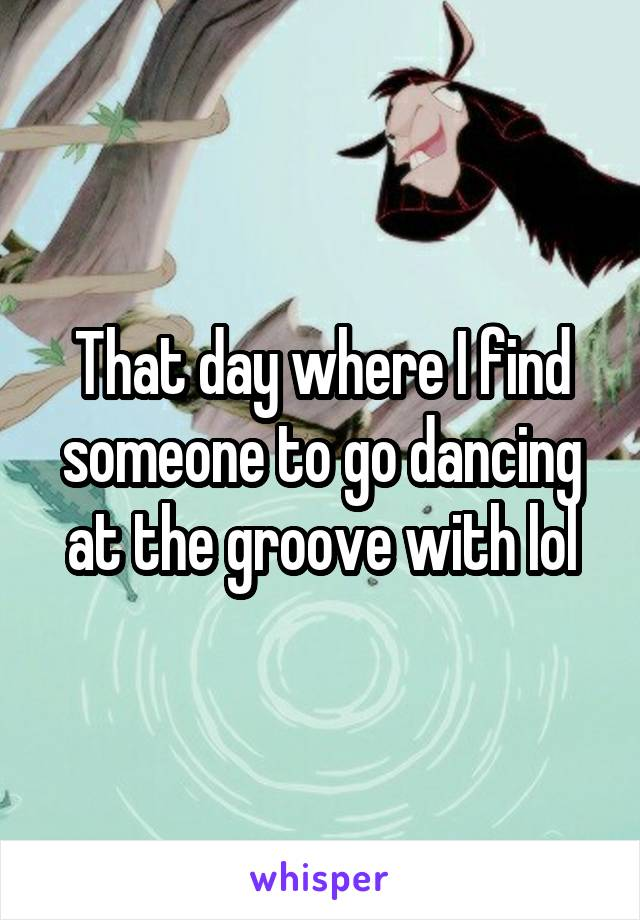 That day where I find someone to go dancing at the groove with lol