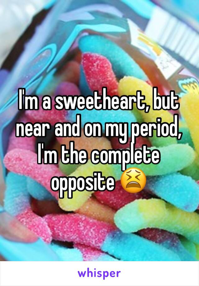 I'm a sweetheart, but near and on my period, I'm the complete opposite 😫