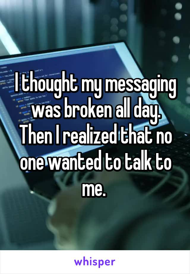 I thought my messaging was broken all day. Then I realized that no one wanted to talk to me.