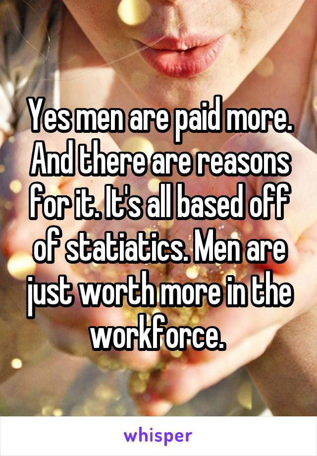 Yes men are paid more. And there are reasons for it. It's all based off of statiatics. Men are just worth more in the workforce.