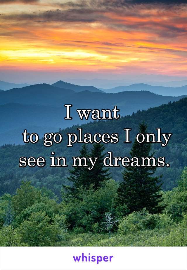 I want   to go places I only see in my dreams.