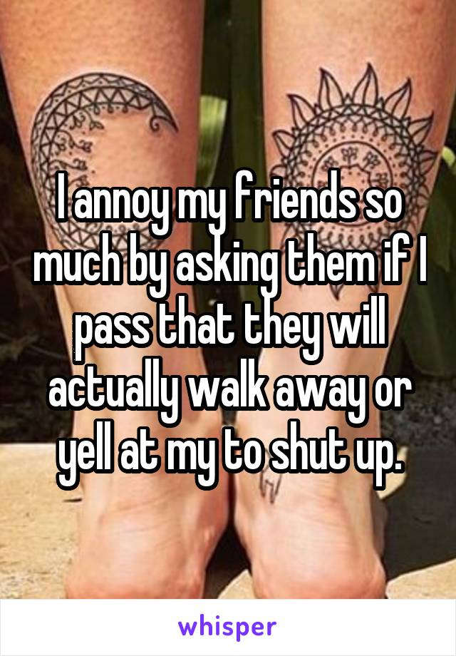 I annoy my friends so much by asking them if I pass that they will actually walk away or yell at my to shut up.