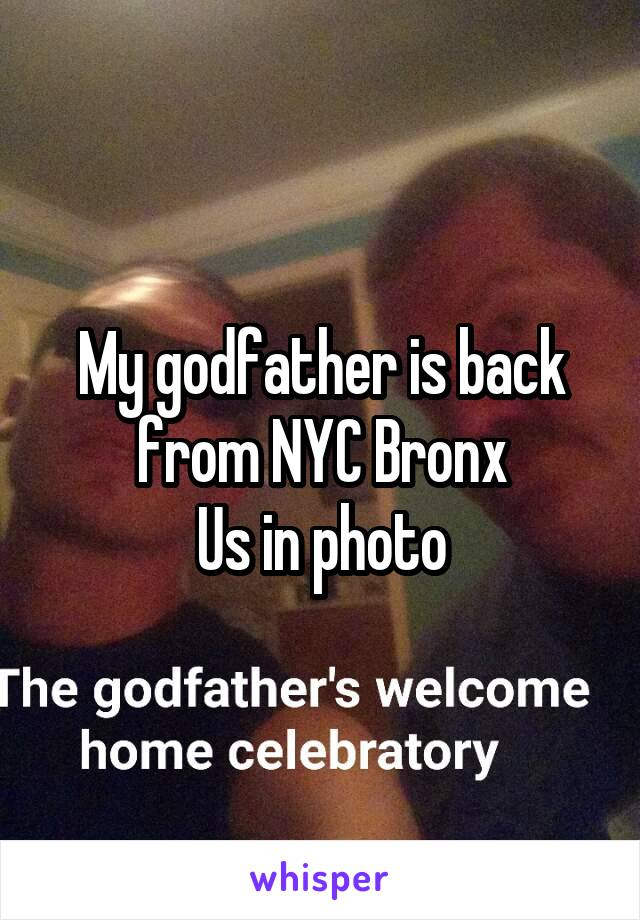 My godfather is back from NYC Bronx Us in photo