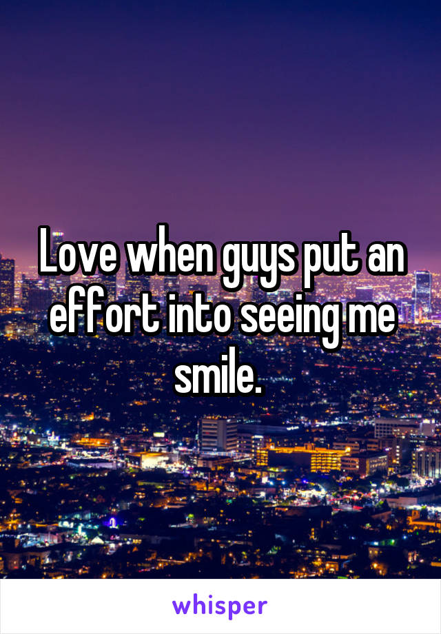 Love when guys put an effort into seeing me smile.