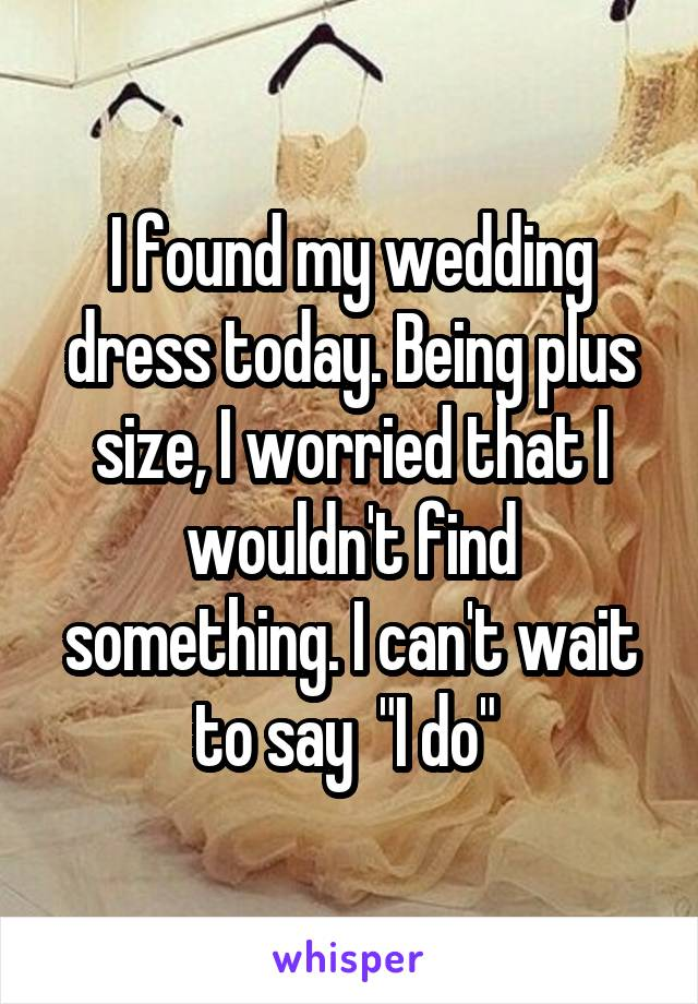 """I found my wedding dress today. Being plus size, I worried that I wouldn't find something. I can't wait to say  """"I do"""""""