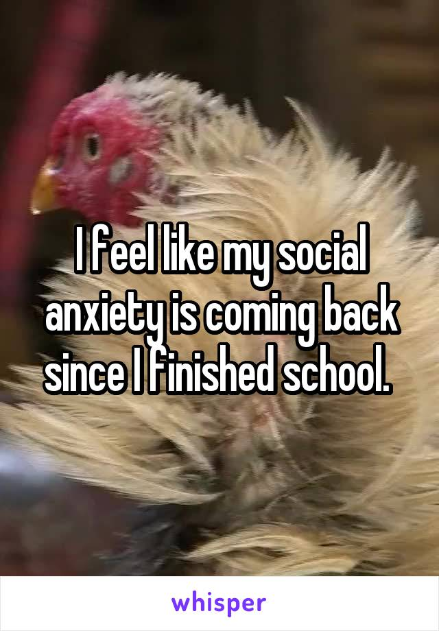 I feel like my social anxiety is coming back since I finished school.