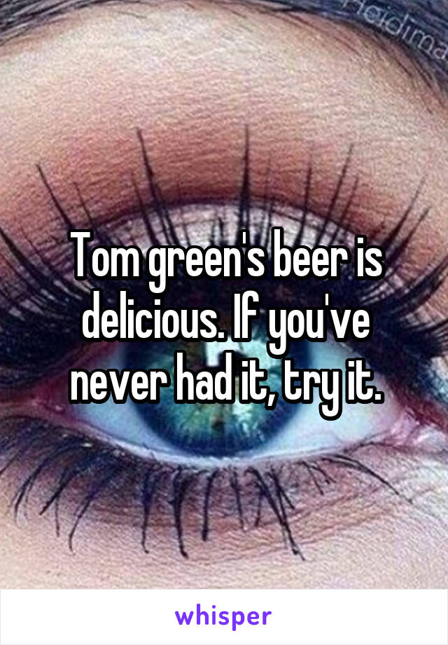 Tom green's beer is delicious. If you've never had it, try it.