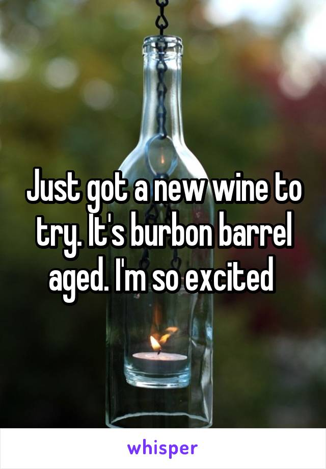 Just got a new wine to try. It's burbon barrel aged. I'm so excited
