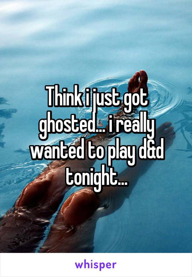 Think i just got ghosted... i really wanted to play d&d tonight...