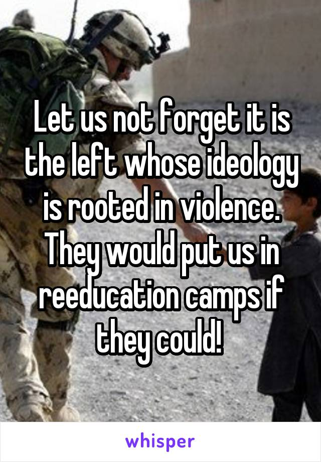 Let us not forget it is the left whose ideology is rooted in violence. They would put us in reeducation camps if they could!