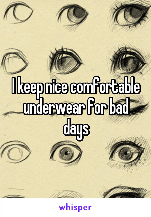 I keep nice comfortable underwear for bad days