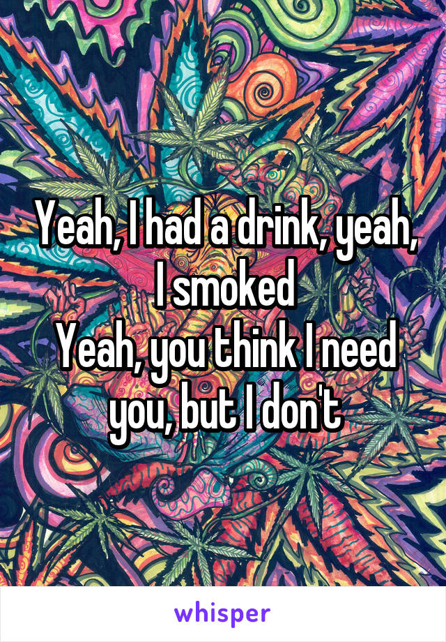 Yeah, I had a drink, yeah, I smoked Yeah, you think I need you, but I don't