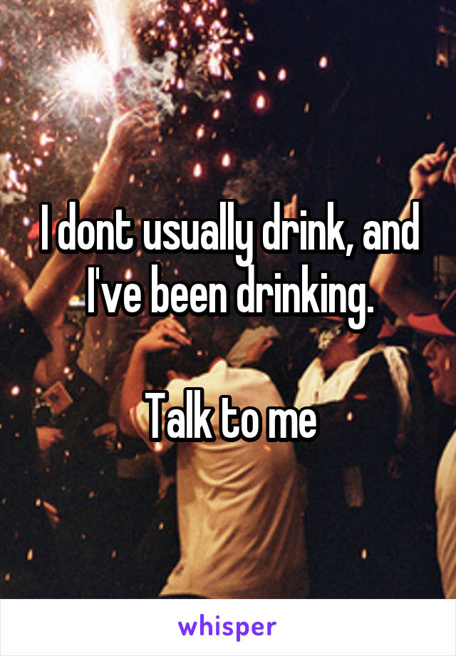 I dont usually drink, and I've been drinking.  Talk to me