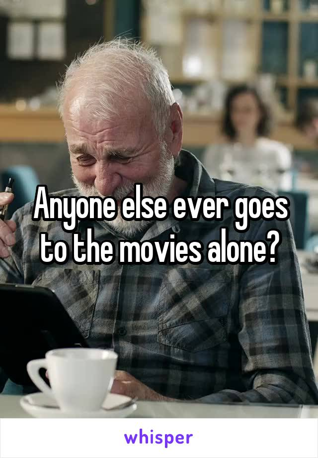 Anyone else ever goes to the movies alone?
