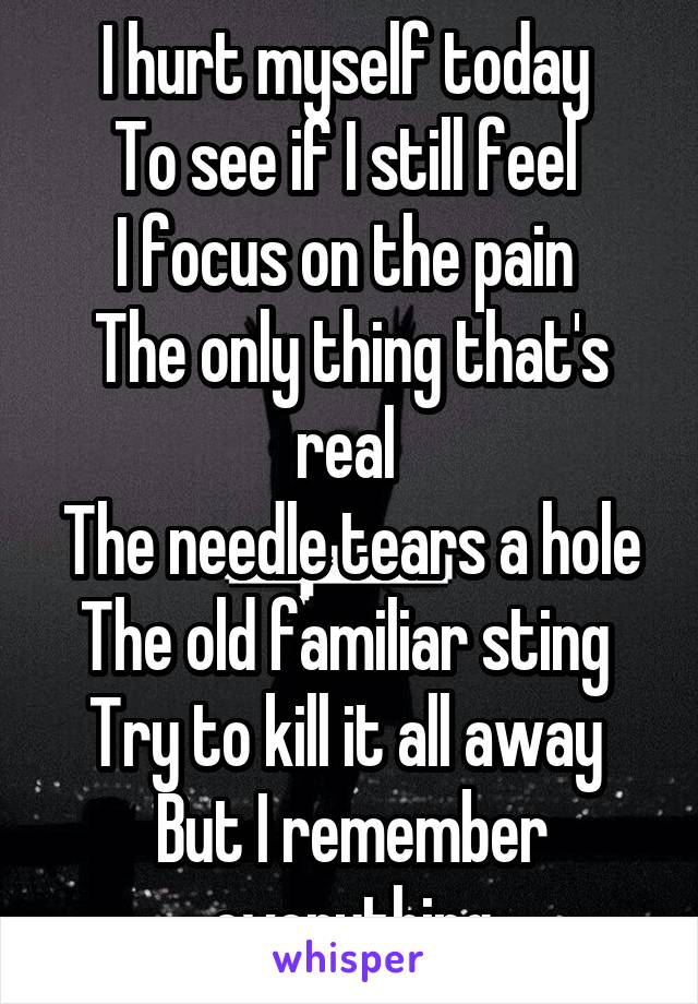 I hurt myself today  To see if I still feel  I focus on the pain  The only thing that's real  The needle tears a hole The old familiar sting  Try to kill it all away  But I remember everything