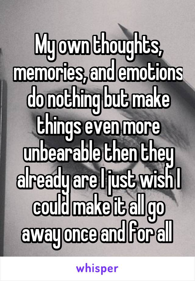 My own thoughts, memories, and emotions do nothing but make things even more unbearable then they already are I just wish I could make it all go away once and for all