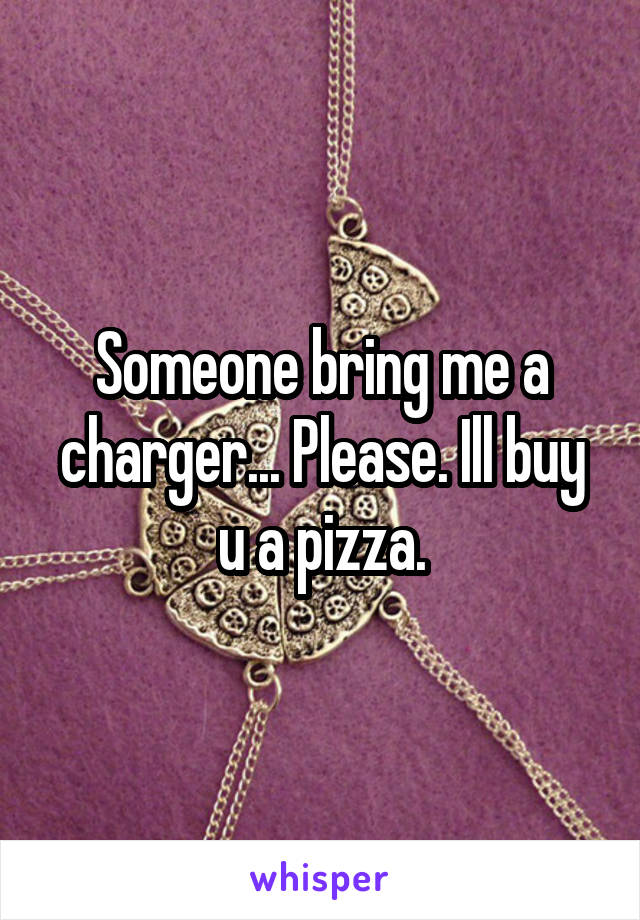 Someone bring me a charger... Please. Ill buy u a pizza.