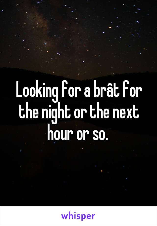 Looking for a brât for the night or the next hour or so.