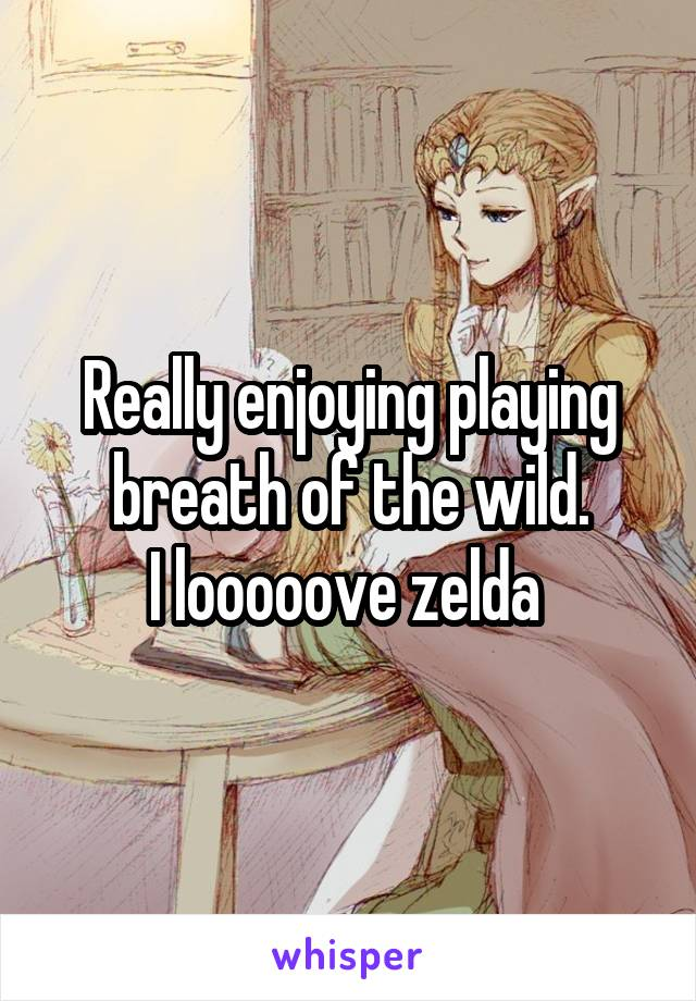 Really enjoying playing breath of the wild. I looooove zelda