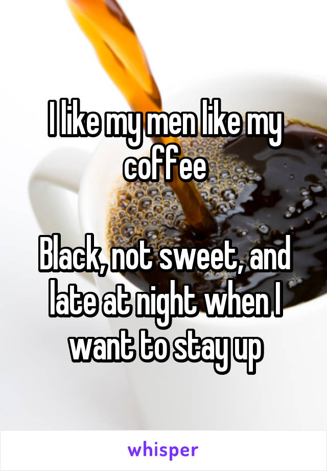 I like my men like my coffee  Black, not sweet, and late at night when I want to stay up