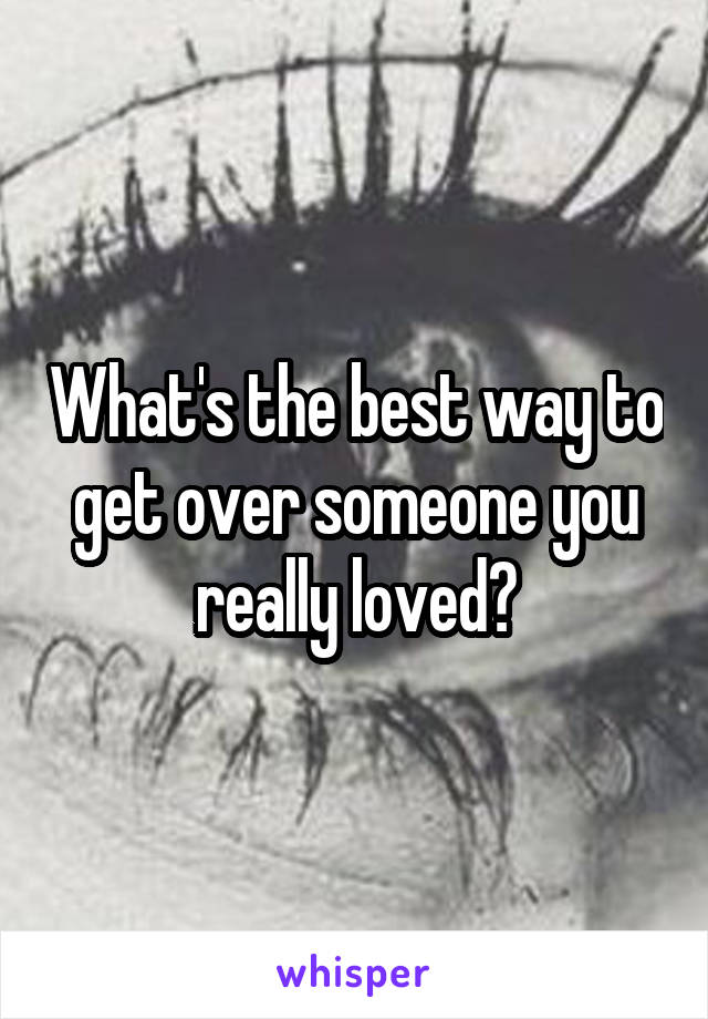 What's the best way to get over someone you really loved?